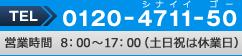 0120-4711-50 営業時間8:00~17:00(土日祝は休業日)